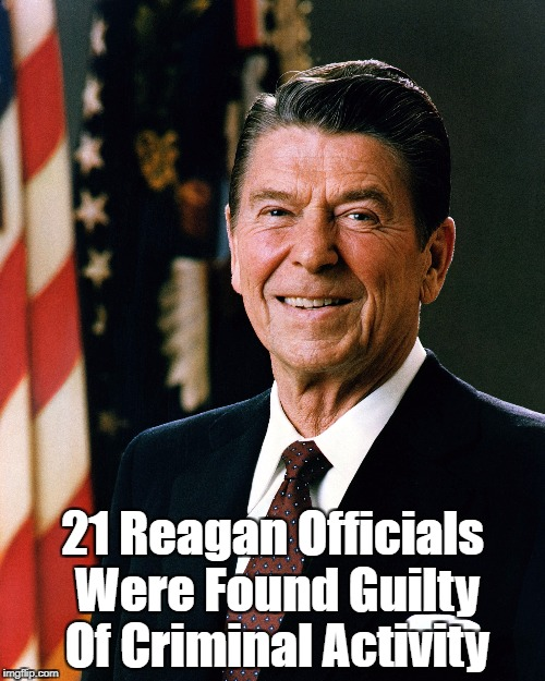 21 Reagan Officials Were Convicted Of Criminal Activity | 21 Reagan Officials Were Found Guilty Of Criminal Activity | image tagged in reagan,abuse of office,arrogance of power,power tends to corrupt,absolute power corrupts absolutely,almost always great men are  | made w/ Imgflip meme maker