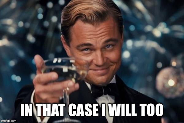 Leonardo Dicaprio Cheers Meme | IN THAT CASE I WILL TOO | image tagged in memes,leonardo dicaprio cheers | made w/ Imgflip meme maker