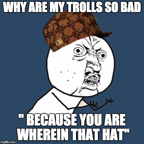 Y U No Meme | WHY ARE MY TROLLS SO BAD '' BECAUSE YOU ARE WHEREIN THAT HAT'' | image tagged in memes,y u no,scumbag | made w/ Imgflip meme maker