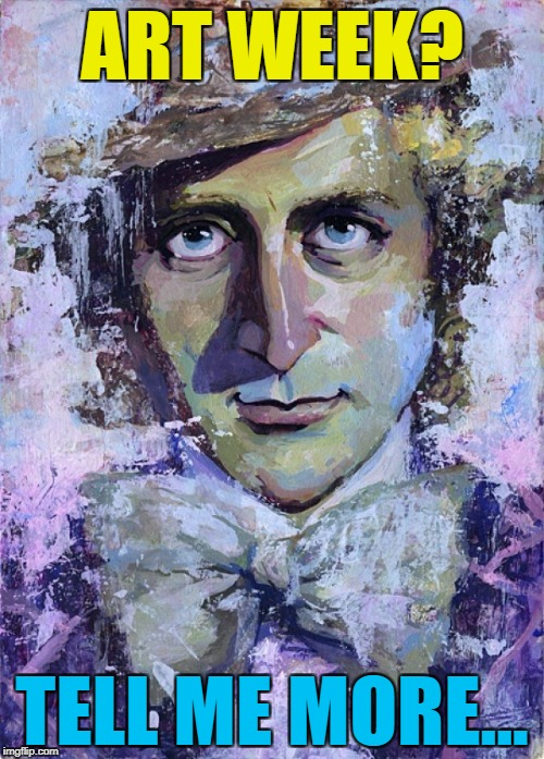 Art week is here - A JBmemegeek and Sir_Unknown co-production :) | ART WEEK? TELL ME MORE... | image tagged in creepy condescending wonka painting,memes,art week | made w/ Imgflip meme maker