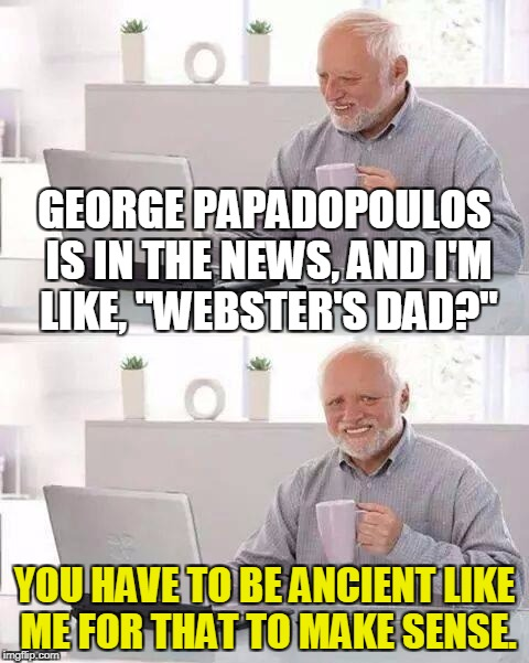 "Hide the Pain Harold Meme | GEORGE PAPADOPOULOS IS IN THE NEWS, AND I'M LIKE, ""WEBSTER'S DAD?"" YOU HAVE TO BE ANCIENT LIKE ME FOR THAT TO MAKE SENSE. 