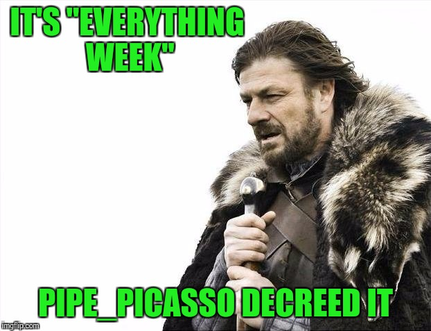 "Brace Yourselves X is Coming Meme | IT'S ""EVERYTHING WEEK"" PIPE_PICASSO DECREED IT 