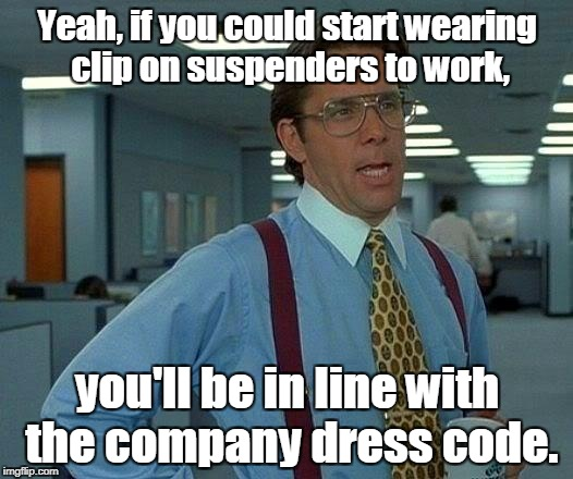 That Would Be Great Meme | Yeah, if you could start wearing clip on suspenders to work, you'll be in line with the company dress code. | image tagged in memes,that would be great | made w/ Imgflip meme maker