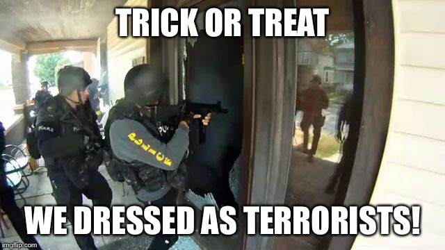 TRICK OR TREAT WE DRESSED AS TERRORISTS! | image tagged in no knock raid | made w/ Imgflip meme maker