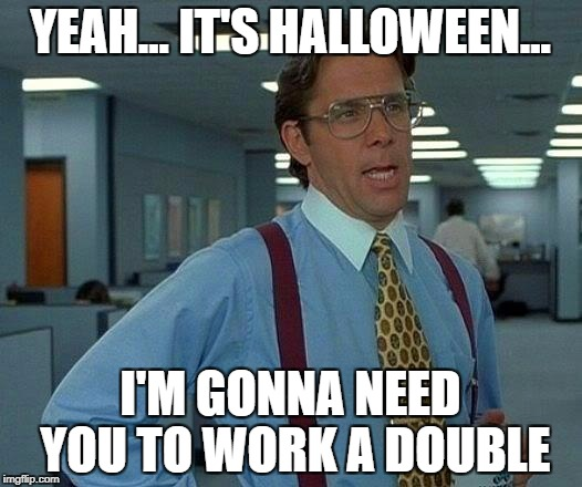 That Would Be Great Meme | YEAH... IT'S HALLOWEEN... I'M GONNA NEED YOU TO WORK A DOUBLE | image tagged in memes,that would be great | made w/ Imgflip meme maker