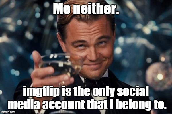 Leonardo Dicaprio Cheers Meme | Me neither. imgflip is the only social media account that I belong to. | image tagged in memes,leonardo dicaprio cheers | made w/ Imgflip meme maker