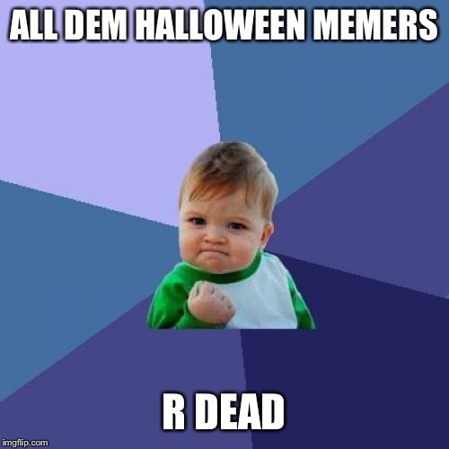 Success Kid Meme | ALL DEM HALLOWEEN MEMERS R DEAD | image tagged in memes,success kid | made w/ Imgflip meme maker