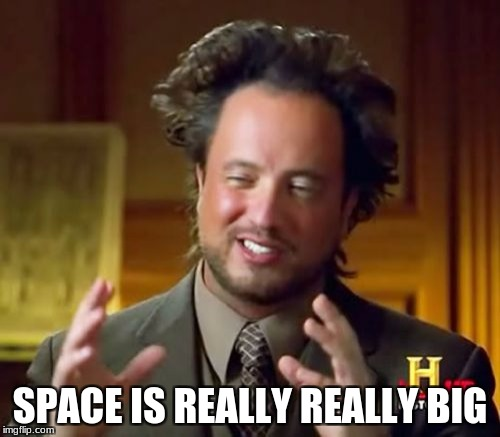 Ancient Aliens Meme | SPACE IS REALLY REALLY BIG | image tagged in memes,ancient aliens | made w/ Imgflip meme maker