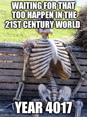Waiting Skeleton Meme | WAITING FOR THAT TOO HAPPEN IN THE 21ST CENTURY WORLD YEAR 4017 | image tagged in memes,waiting skeleton | made w/ Imgflip meme maker
