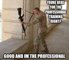 I think this is how you hold it, right? | YOURE HERE FOR THE PROFESSIONAL TRAINING RIGHT? GOOD AND IM THE PROFESSIONAL | image tagged in gun fail | made w/ Imgflip meme maker