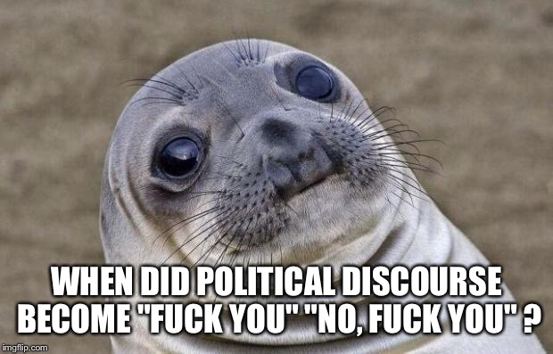 "Awkward Moment Sealion Meme | WHEN DID POLITICAL DISCOURSE BECOME ""F**K YOU"" ""NO, F**K YOU"" ? 