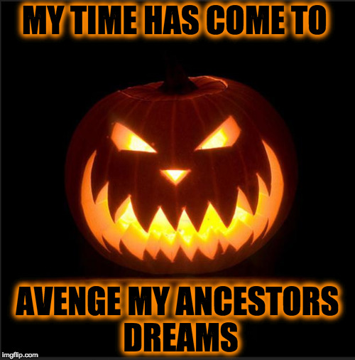 halloween | MY TIME HAS COME TO AVENGE MY ANCESTORS DREAMS | image tagged in halloween | made w/ Imgflip meme maker