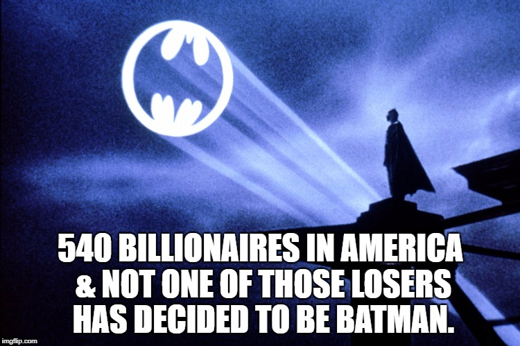 540 BILLIONAIRES IN AMERICA & NOT ONE OF THOSE LOSERS HAS DECIDED TO BE BATMAN. | image tagged in impeach trump,maga,impeach,impeachment,trump impeachment,democrats | made w/ Imgflip meme maker