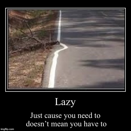 Lazy | Just cause you need to doesn't mean you have to | image tagged in funny,demotivationals | made w/ Imgflip demotivational maker
