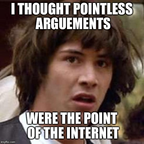 Conspiracy Keanu Meme | I THOUGHT POINTLESS ARGUEMENTS WERE THE POINT OF THE INTERNET | image tagged in memes,conspiracy keanu | made w/ Imgflip meme maker