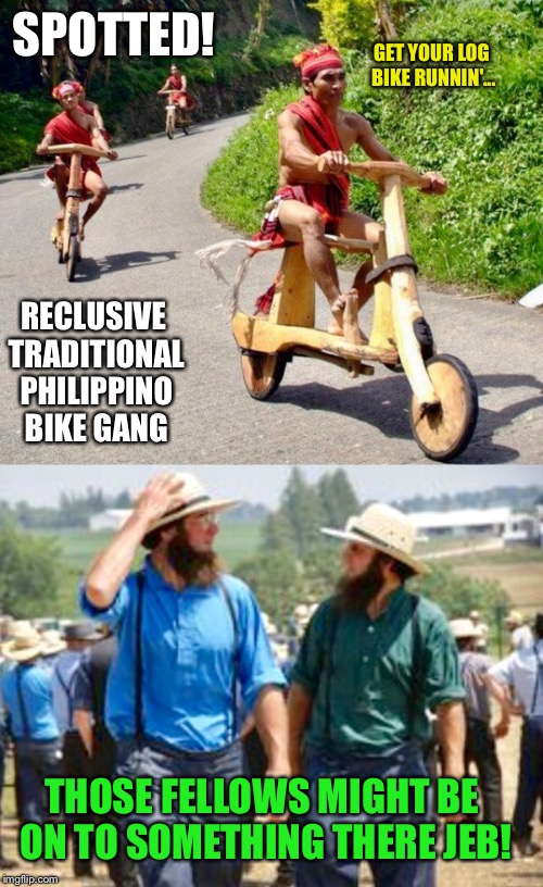I Can Get A Stolen E Bike For $200. My Dealer Knows A Guy. | SPOTTED! RECLUSIVE TRADITIONAL PHILIPPINO BIKE GANG THOSE FELLOWS MIGHT BE ON TO SOMETHING THERE JEB! GET YOUR LOG BIKE RUNNIN'... | image tagged in strange bikes,biker,bikers,gang,amish | made w/ Imgflip meme maker