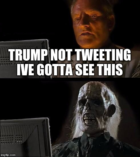 Ill Just Wait Here Meme | TRUMP NOT TWEETING IVE GOTTA SEE THIS | image tagged in memes,ill just wait here | made w/ Imgflip meme maker