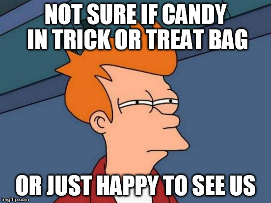 Futurama Fry Meme | NOT SURE IF CANDY IN TRICK OR TREAT BAG OR JUST HAPPY TO SEE US | image tagged in memes,futurama fry | made w/ Imgflip meme maker