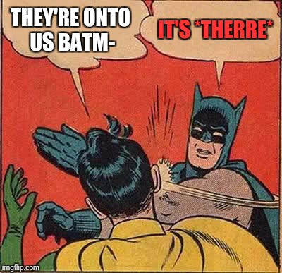 Batman Slapping Robin Meme | THEY'RE ONTO US BATM- IT'S *THERRE* | image tagged in memes,batman slapping robin | made w/ Imgflip meme maker