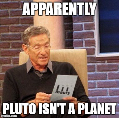 Maury Lie Detector Meme | APPARENTLY PLUTO ISN'T A PLANET | image tagged in memes,maury lie detector | made w/ Imgflip meme maker