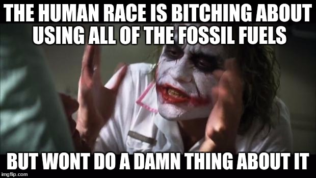 And everybody loses their minds Meme | THE HUMAN RACE IS B**CHING ABOUT USING ALL OF THE FOSSIL FUELS BUT WONT DO A DAMN THING ABOUT IT | image tagged in memes,and everybody loses their minds | made w/ Imgflip meme maker