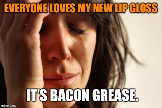 First World Problems Meme | EVERYONE LOVES MY NEW LIP GLOSS IT'S BACON GREASE. | image tagged in memes,first world problems,funny,funny memes,bad luck,bacon | made w/ Imgflip meme maker