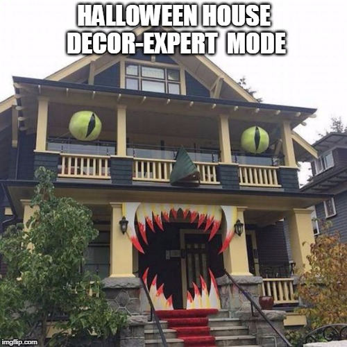 hungry house | HALLOWEEN HOUSE DECOR-EXPERT  MODE | image tagged in hungry house,house,halloween | made w/ Imgflip meme maker