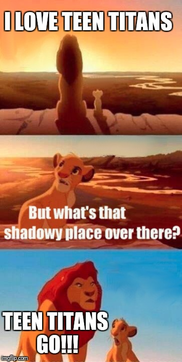 Simba Shadowy Place Meme | I LOVE TEEN TITANS TEEN TITANS GO!!! | image tagged in memes,simba shadowy place | made w/ Imgflip meme maker