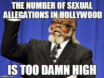 Too Damn High Meme | THE NUMBER OF SEXUAL ALLEGATIONS IN HOLLYWOOD IS TOO DAMN HIGH | image tagged in memes,too damn high | made w/ Imgflip meme maker
