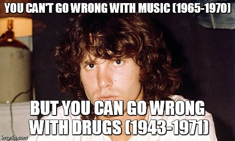 YOU CAN'T GO WRONG WITH MUSIC (1965-1970) BUT YOU CAN GO WRONG WITH DRUGS (1943-1971) | image tagged in music,the doors,jim morrison,1960's,drugs are bad | made w/ Imgflip meme maker
