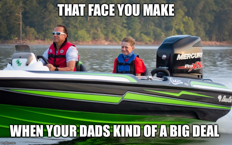 THAT FACE YOU MAKE WHEN YOUR DADS KIND OF A BIG DEAL | image tagged in bassboatface | made w/ Imgflip meme maker