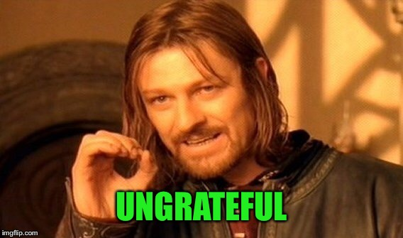 One Does Not Simply Meme | UNGRATEFUL | image tagged in memes,one does not simply | made w/ Imgflip meme maker