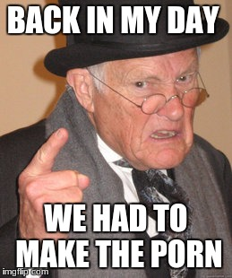 Back In My Day Meme | BACK IN MY DAY WE HAD TO MAKE THE PORN | image tagged in memes,back in my day | made w/ Imgflip meme maker