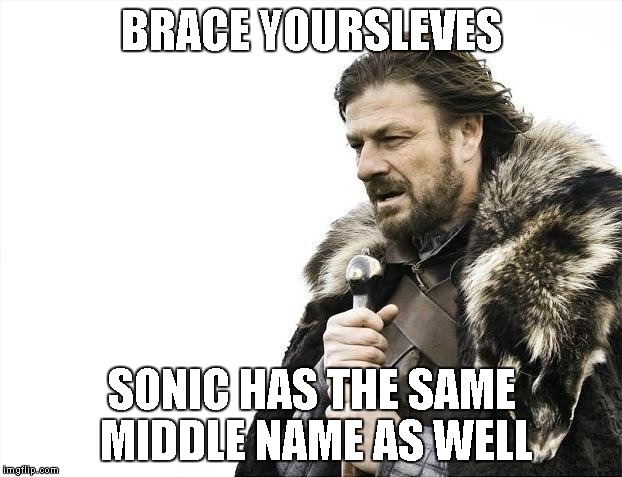 Brace Yourselves X is Coming Meme | BRACE YOURSLEVES SONIC HAS THE SAME MIDDLE NAME AS WELL | image tagged in memes,brace yourselves x is coming | made w/ Imgflip meme maker