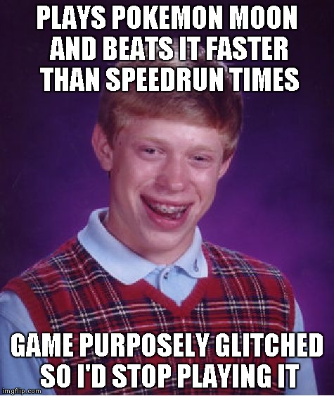 No Nintendo for you. | PLAYS POKEMON MOON AND BEATS IT FASTER THAN SPEEDRUN TIMES GAME PURPOSELY GLITCHED SO I'D STOP PLAYING IT | image tagged in memes,bad luck brian | made w/ Imgflip meme maker
