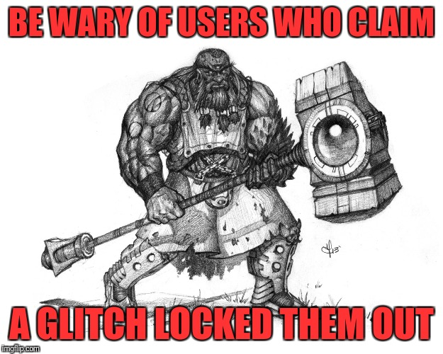 Troll Smasher |  BE WARY OF USERS WHO CLAIM; A GLITCH LOCKED THEM OUT | image tagged in troll smasher | made w/ Imgflip meme maker