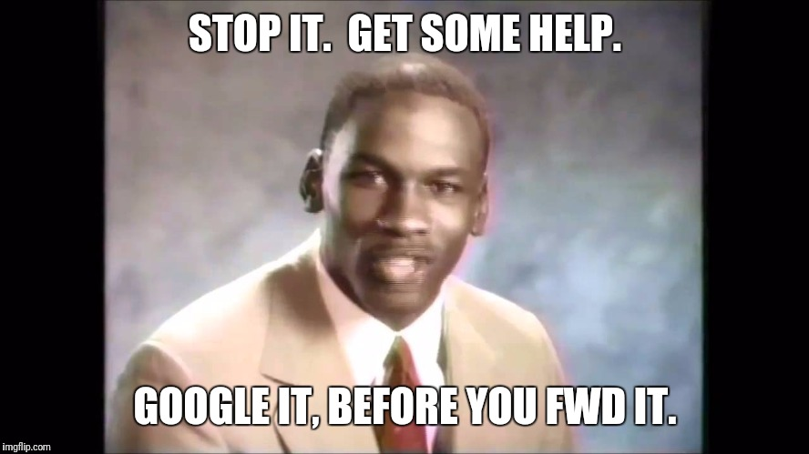 Stop it get some help | STOP IT.  GET SOME HELP. GOOGLE IT, BEFORE YOU FWD IT. | image tagged in stop it get some help | made w/ Imgflip meme maker