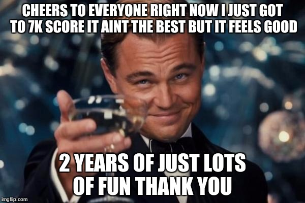 Leonardo Dicaprio Cheers Meme | CHEERS TO EVERYONE RIGHT NOW I JUST GOT TO 7K SCORE IT AINT THE BEST BUT IT FEELS GOOD 2 YEARS OF JUST LOTS OF FUN THANK YOU | image tagged in memes,leonardo dicaprio cheers | made w/ Imgflip meme maker