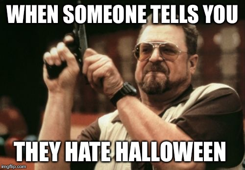 Am I The Only One Around Here Meme | WHEN SOMEONE TELLS YOU THEY HATE HALLOWEEN | image tagged in memes,am i the only one around here | made w/ Imgflip meme maker