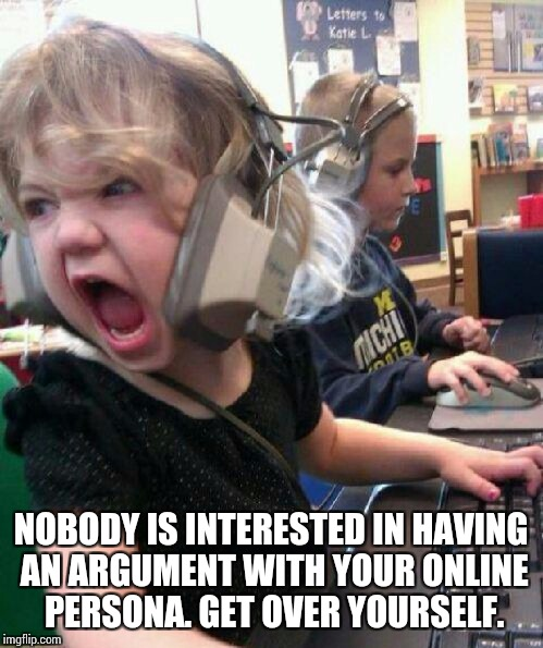 NOBODY IS INTERESTED IN HAVING AN ARGUMENT WITH YOUR ONLINE PERSONA. GET OVER YOURSELF. | image tagged in get over yourself | made w/ Imgflip meme maker