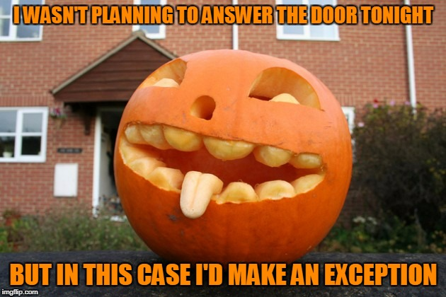 I WASN'T PLANNING TO ANSWER THE DOOR TONIGHT BUT IN THIS CASE I'D MAKE AN EXCEPTION | made w/ Imgflip meme maker
