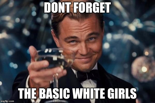 Leonardo Dicaprio Cheers Meme | DONT FORGET THE BASIC WHITE GIRLS | image tagged in memes,leonardo dicaprio cheers | made w/ Imgflip meme maker