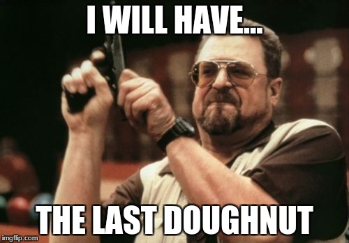Am I The Only One Around Here Meme | I WILL HAVE... THE LAST DOUGHNUT | image tagged in memes,am i the only one around here | made w/ Imgflip meme maker