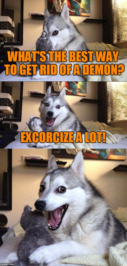 Bad Pun Dog Meme | WHAT'S THE BEST WAY TO GET RID OF A DEMON? EXCORCIZE A LOT! | image tagged in memes,bad pun dog,trhtimmy,halloween,halloween 2017,animals | made w/ Imgflip meme maker