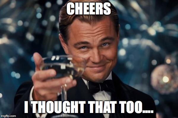 Leonardo Dicaprio Cheers Meme | CHEERS I THOUGHT THAT TOO.... | image tagged in memes,leonardo dicaprio cheers | made w/ Imgflip meme maker