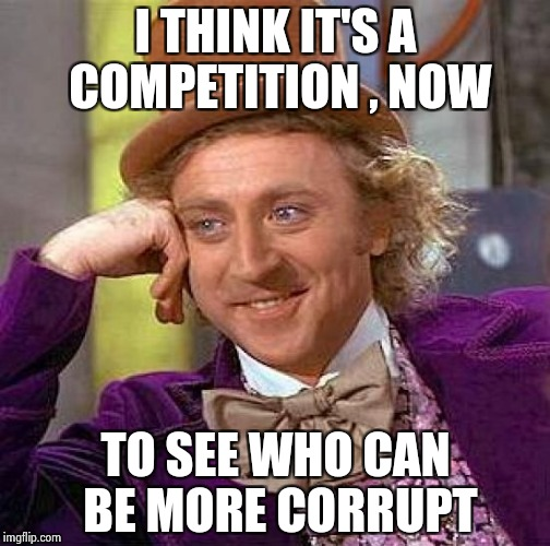 Creepy Condescending Wonka Meme | I THINK IT'S A COMPETITION , NOW TO SEE WHO CAN BE MORE CORRUPT | image tagged in memes,creepy condescending wonka | made w/ Imgflip meme maker