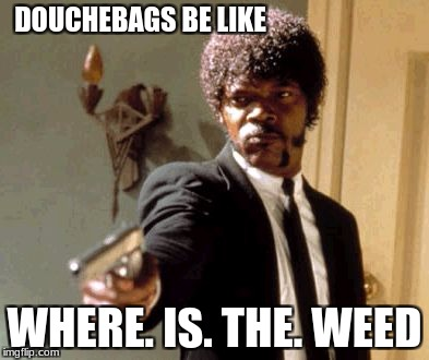 Say That Again I Dare You Meme | DOUCHEBAGS BE LIKE WHERE. IS. THE. WEED | image tagged in memes,say that again i dare you | made w/ Imgflip meme maker