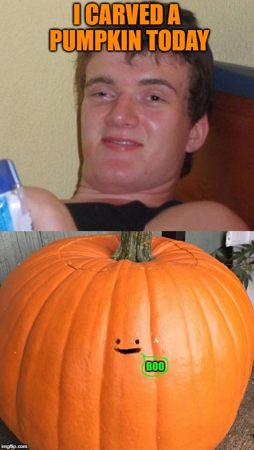 Happy Halloween :) | I CARVED A PUMPKIN TODAY BOO | image tagged in memes,10 guy,halloween,pumpkins | made w/ Imgflip meme maker