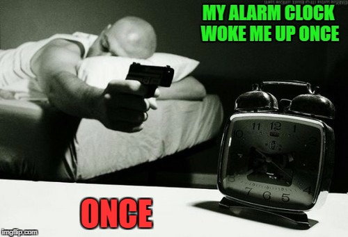 MY ALARM CLOCK WOKE ME UP ONCE ONCE | made w/ Imgflip meme maker