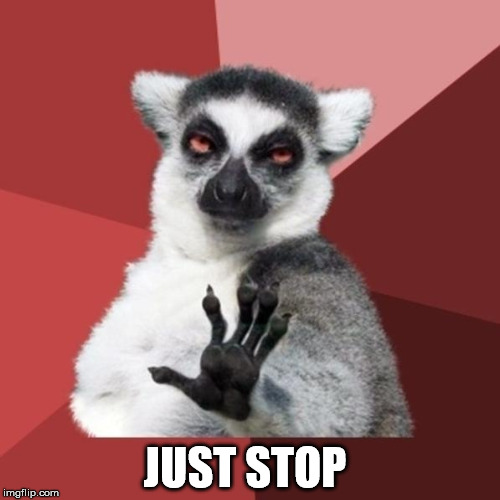 The Simple Meme |  JUST STOP | image tagged in memes,chill out lemur,just stop | made w/ Imgflip meme maker